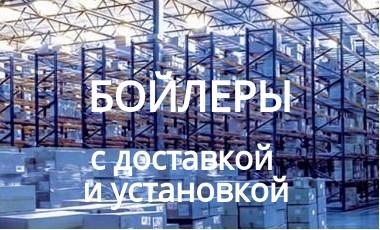 БОЙЛЕРЫ - ДОСТАВКА - МОНТАЖ - ОБСЛУЖИВАНИЕ